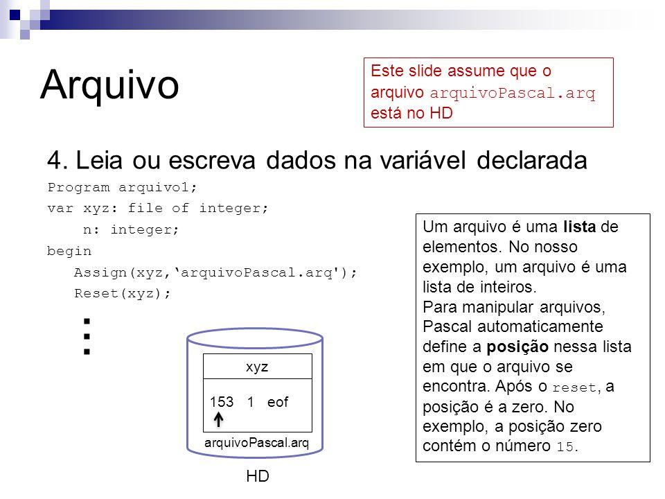 Arquivo 4. Leia ou escreva dados na variável declarada Program arquivo1; var xyz: file of integer; n: integer; begin Assign(xyz,'arquivoPascal.arq');