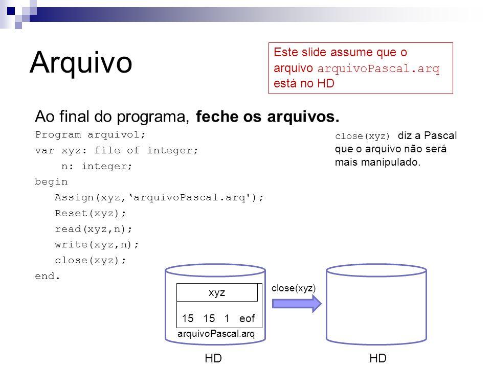 Arquivo Ao final do programa, feche os arquivos. Program arquivo1; var xyz: file of integer; n: integer; begin Assign(xyz,'arquivoPascal.arq'); Reset(