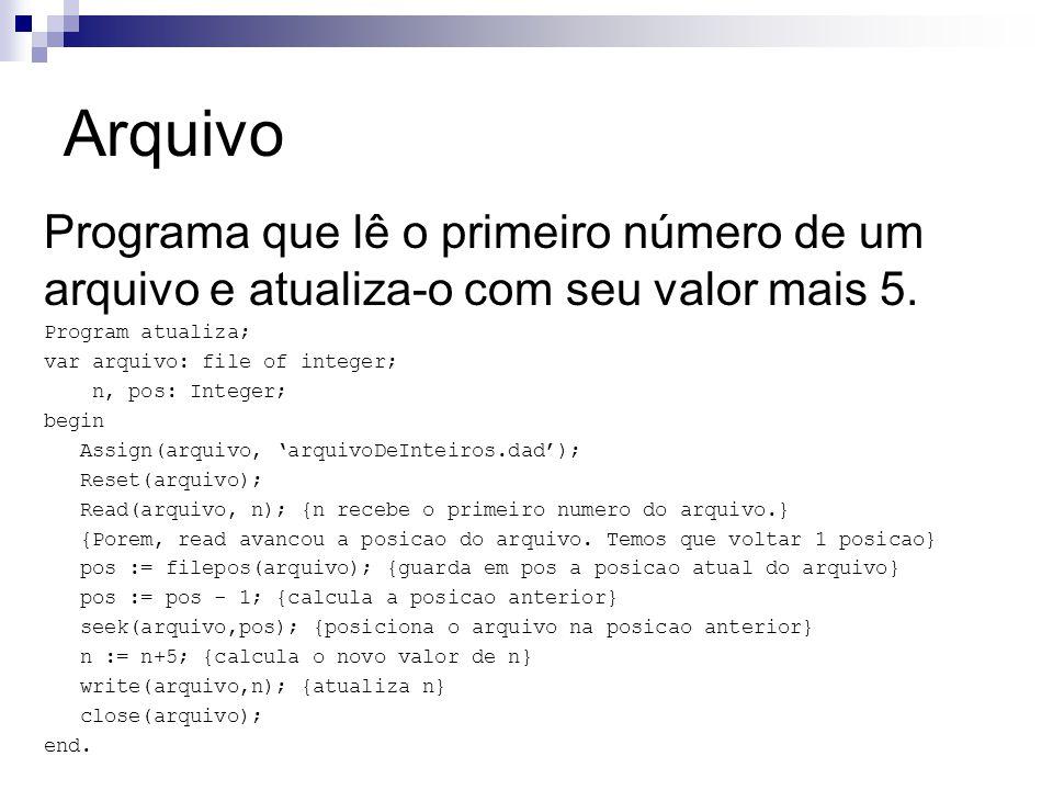 Arquivo Programa que lê o primeiro número de um arquivo e atualiza-o com seu valor mais 5. Program atualiza; var arquivo: file of integer; n, pos: Int