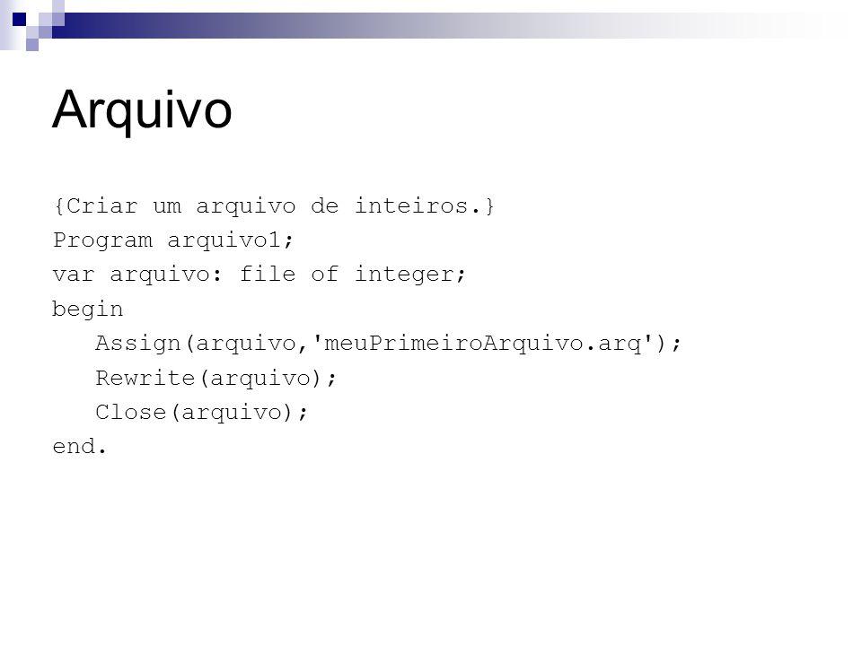Arquivo {Criar um arquivo de inteiros.} Program arquivo1; var arquivo: file of integer; begin Assign(arquivo,'meuPrimeiroArquivo.arq'); Rewrite(arquiv