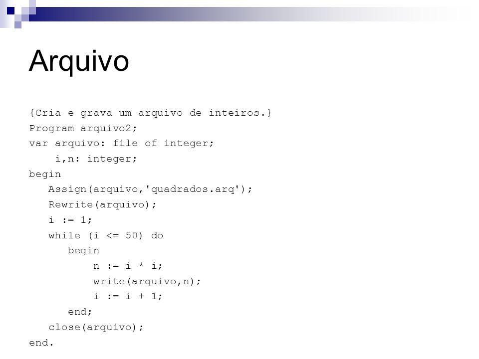 Arquivo {Cria e grava um arquivo de inteiros.} Program arquivo2; var arquivo: file of integer; i,n: integer; begin Assign(arquivo,'quadrados.arq'); Re