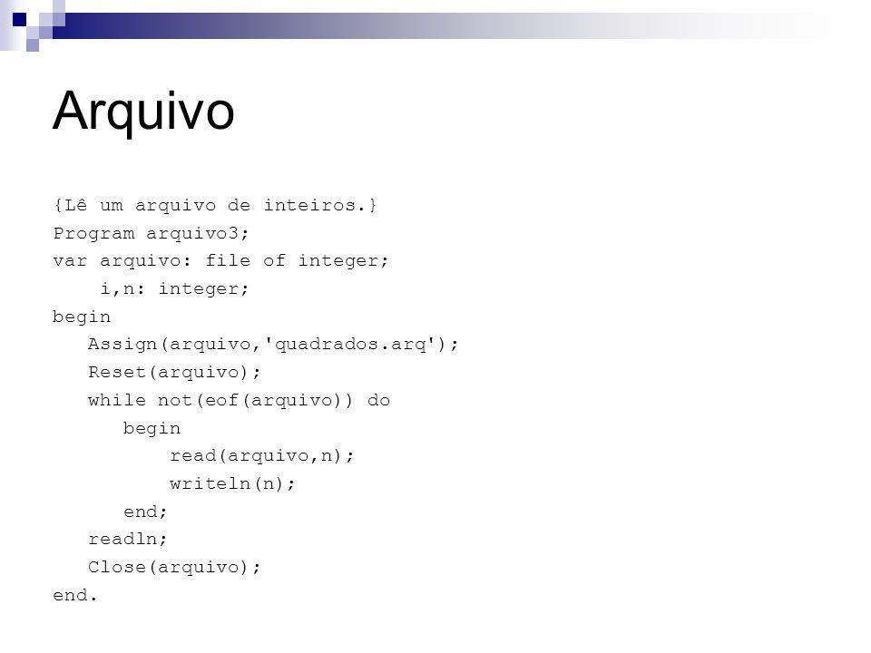 Arquivo {Lê um arquivo de inteiros.} Program arquivo3; var arquivo: file of integer; i,n: integer; begin Assign(arquivo,'quadrados.arq'); Reset(arquiv