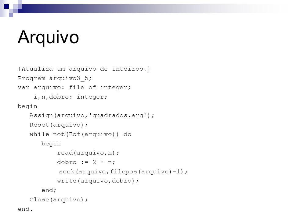 Arquivo {Atualiza um arquivo de inteiros.} Program arquivo3_5; var arquivo: file of integer; i,n,dobro: integer; begin Assign(arquivo,'quadrados.arq')