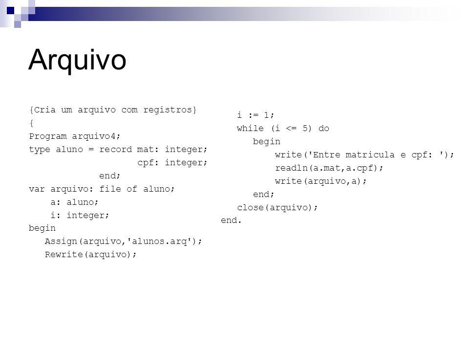 Arquivo {Cria um arquivo com registros} { Program arquivo4; type aluno = record mat: integer; cpf: integer; end; var arquivo: file of aluno; a: aluno;