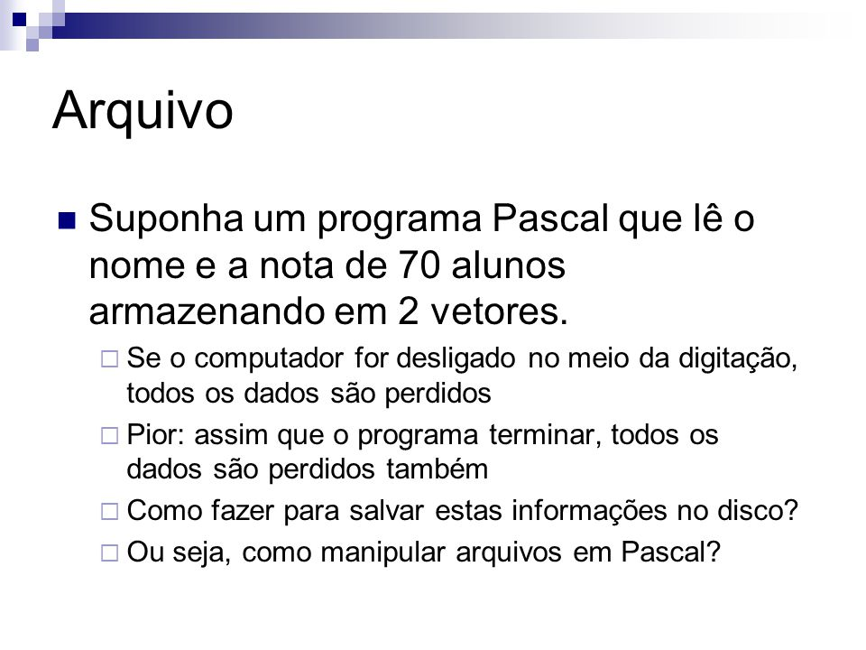 Arquivo Não confunda:  Arquivos que contém um programa Pascal Este arquivos, por exemplo, helloworld.pas, são compilados (traduzidos) para helloworld.exe.