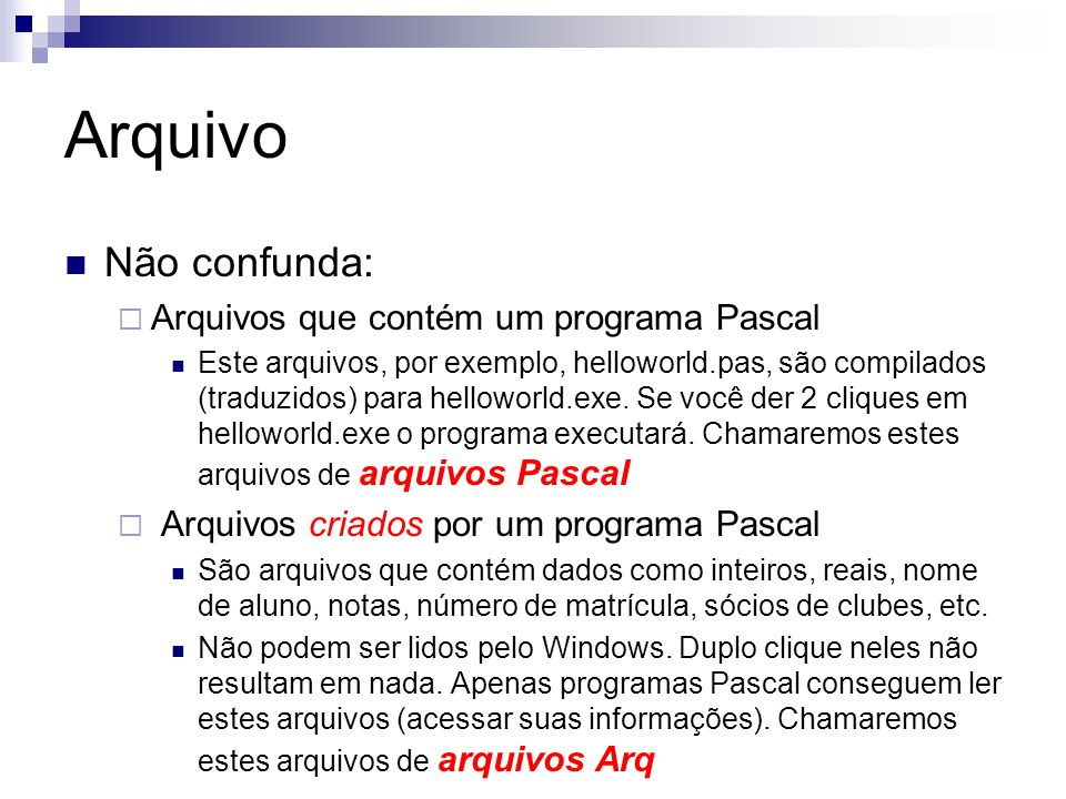 Arquivo {Criar um arquivo de inteiros.} Program arquivo1; var arquivo: file of integer; begin Assign(arquivo, meuPrimeiroArquivo.arq ); Rewrite(arquivo); Close(arquivo); end.