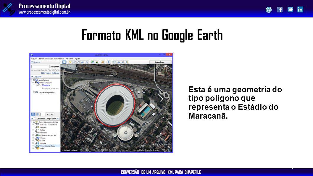 CONVERSÃO DE UM ARQUIVO KML PARA SHAPEFILE Processamento Digital www.processamentodigital.com.br Formato KML no Google Earth Esta é uma geometria do t