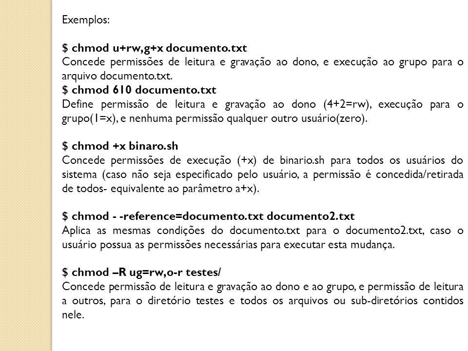 Exemplos: $ chmod u+rw,g+x documento.txt Concede permissões de leitura e gravação ao dono, e execução ao grupo para o arquivo documento.txt. $ chmod 6