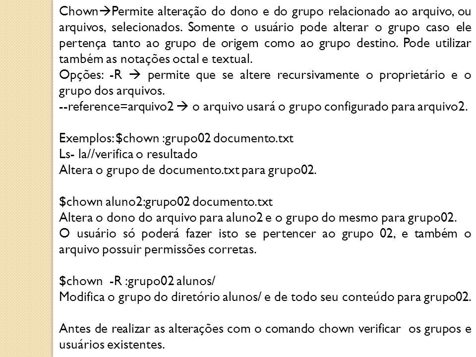 Chown  Permite alteração do dono e do grupo relacionado ao arquivo, ou arquivos, selecionados. Somente o usuário pode alterar o grupo caso ele perten