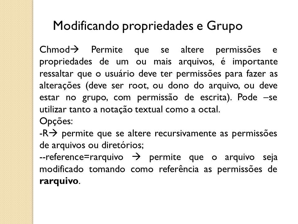 Modificando propriedades e Grupo Chmod  Permite que se altere permissões e propriedades de um ou mais arquivos, é importante ressaltar que o usuário
