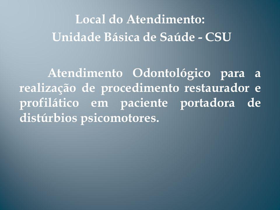 Local do Atendimento: Unidade Básica de Saúde - CSU Atendimento Odontológico para a realização de procedimento restaurador e profilático em paciente portadora de distúrbios psicomotores.