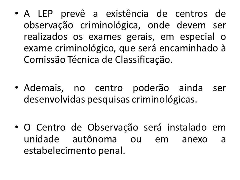 A LEP prevê a existência de centros de observação criminológica, onde devem ser realizados os exames gerais, em especial o exame criminológico, que se