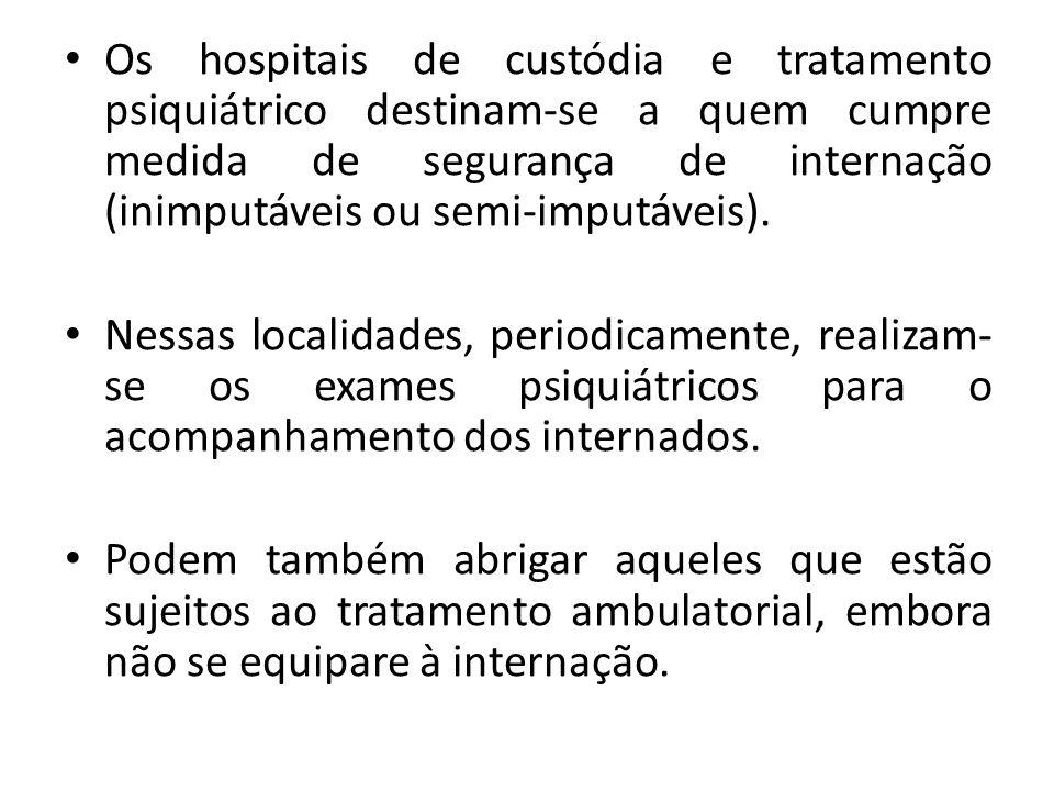 Os hospitais de custódia e tratamento psiquiátrico destinam-se a quem cumpre medida de segurança de internação (inimputáveis ou semi-imputáveis). Ness