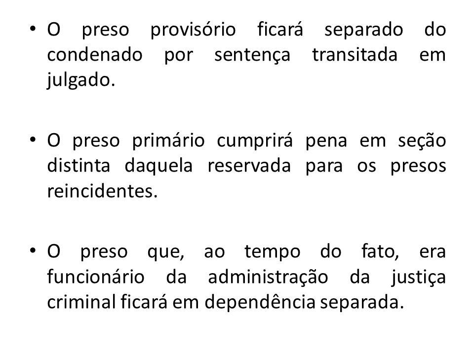 O preso provisório ficará separado do condenado por sentença transitada em julgado. O preso primário cumprirá pena em seção distinta daquela reservada