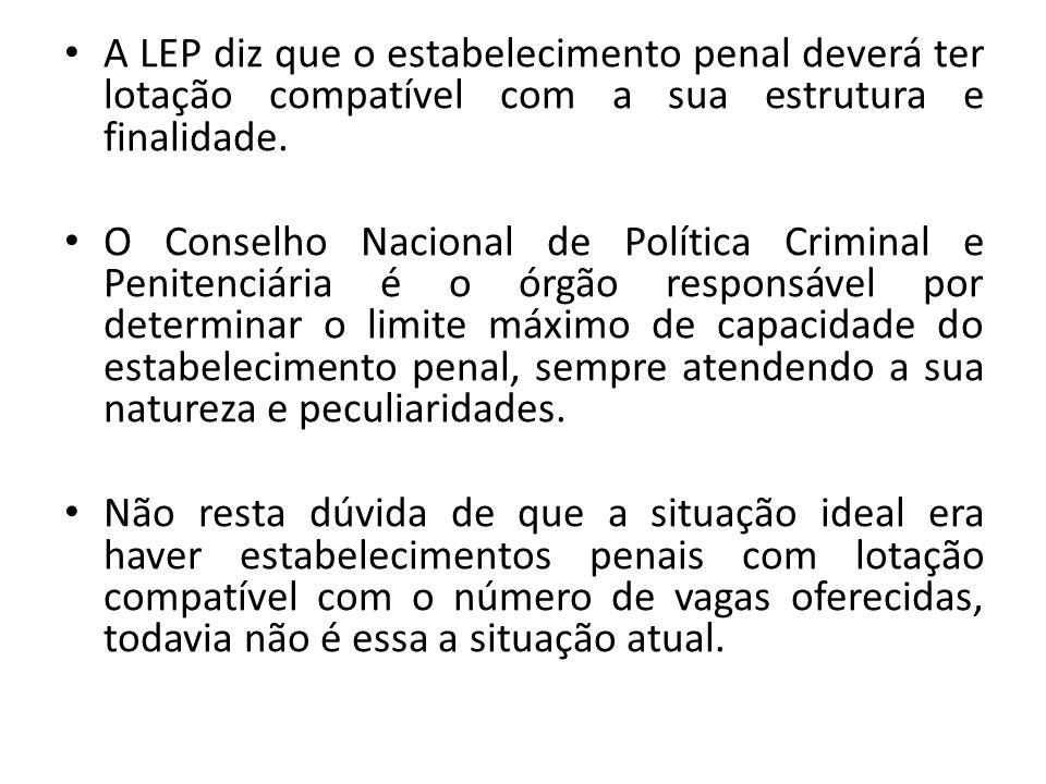 A LEP diz que o estabelecimento penal deverá ter lotação compatível com a sua estrutura e finalidade. O Conselho Nacional de Política Criminal e Penit