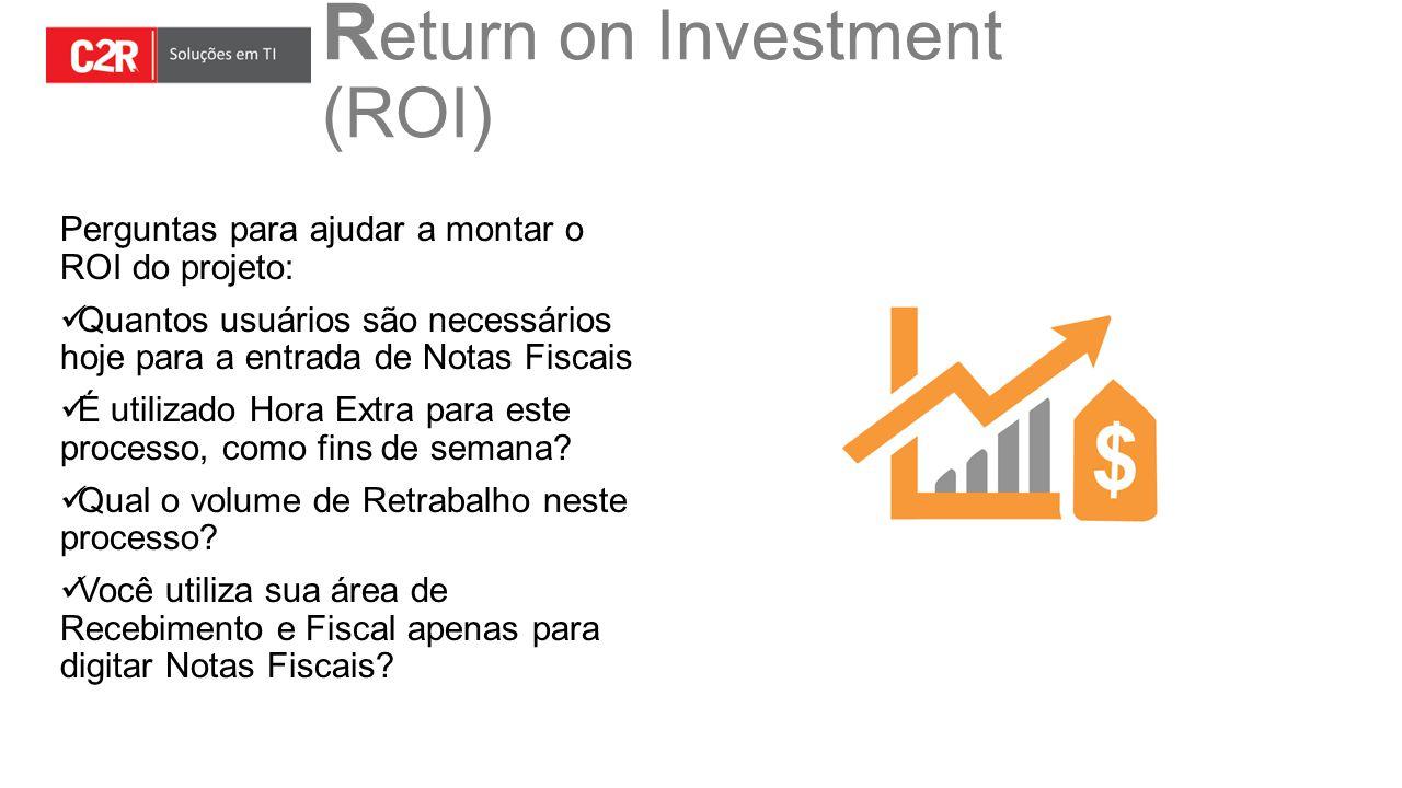 R eturn on Investment (ROI) Perguntas para ajudar a montar o ROI do projeto: Quantos usuários são necessários hoje para a entrada de Notas Fiscais É u