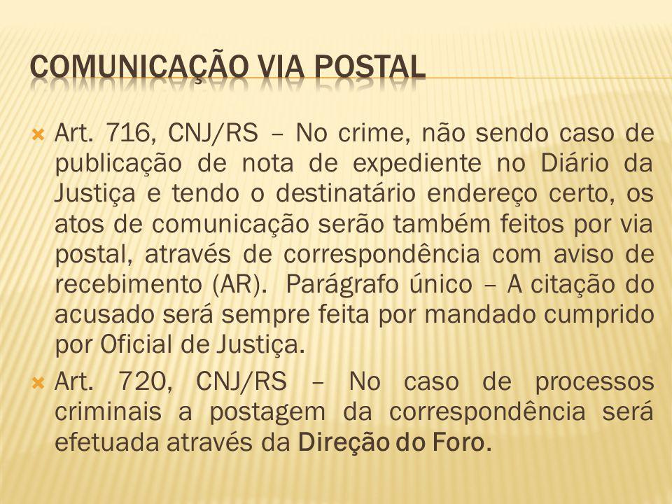  Art. 716, CNJ/RS – No crime, não sendo caso de publicação de nota de expediente no Diário da Justiça e tendo o destinatário endereço certo, os atos