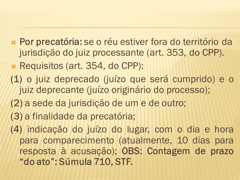  Por precatória: se o réu estiver fora do território da jurisdição do juiz processante (art. 353, do CPP).  Requisitos (art. 354, do CPP): (1) o jui