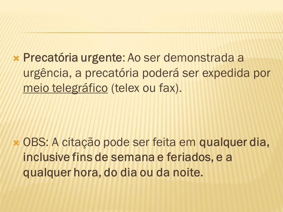  Precatória urgente: Ao ser demonstrada a urgência, a precatória poderá ser expedida por meio telegráfico (telex ou fax).  OBS: A citação pode ser f