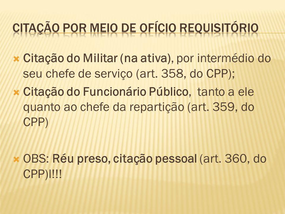  Citação do Militar (na ativa), por intermédio do seu chefe de serviço (art. 358, do CPP);  Citação do Funcionário Público, tanto a ele quanto ao ch