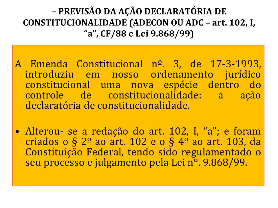 """– PREVISÃO DA AÇÃO DECLARATÓRIA DE CONSTITUCIONALIDADE (ADECON OU ADC – art. 102, I, """"a"""", CF/88 e Lei 9.868/99) A Emenda Constitucional nº. 3, de 17-3"""