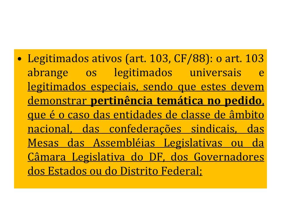 Legitimados ativos (art. 103, CF/88): o art. 103 abrange os legitimados universais e legitimados especiais, sendo que estes devem demonstrar pertinênc