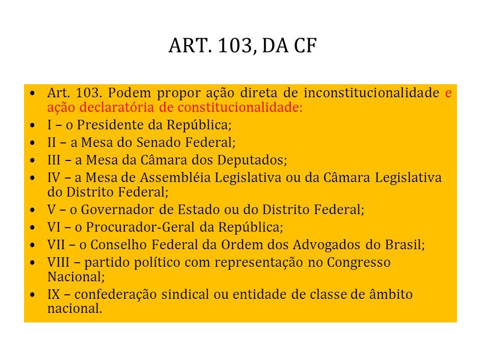 ART. 103, DA CF Art. 103. Podem propor ação direta de inconstitucionalidade e ação declaratória de constitucionalidade: I – o Presidente da República;