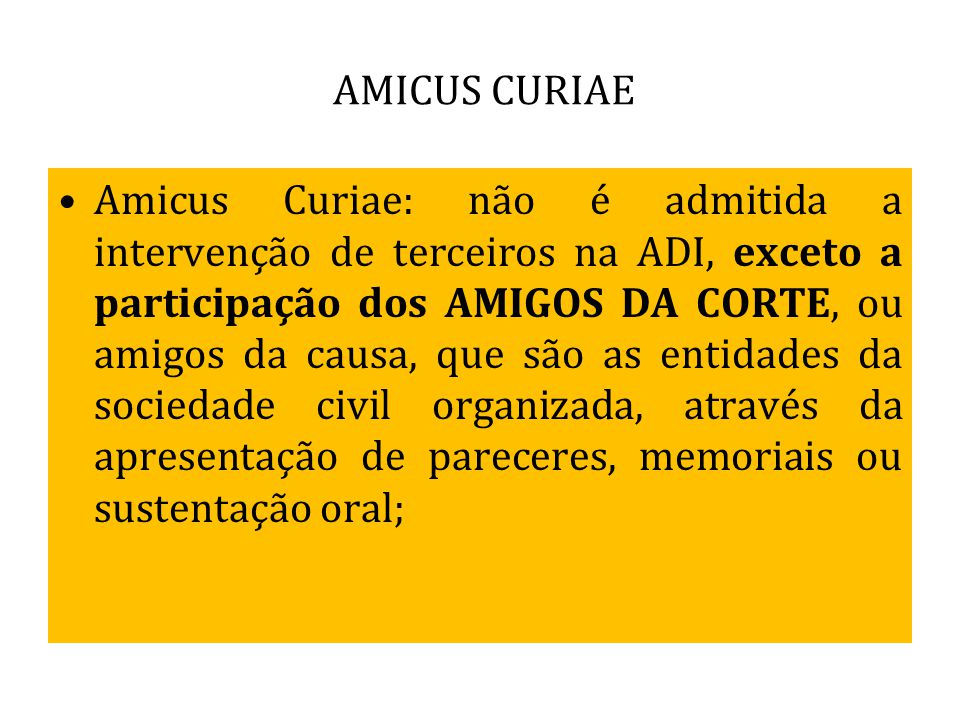 AMICUS CURIAE Amicus Curiae: não é admitida a intervenção de terceiros na ADI, exceto a participação dos AMIGOS DA CORTE, ou amigos da causa, que são