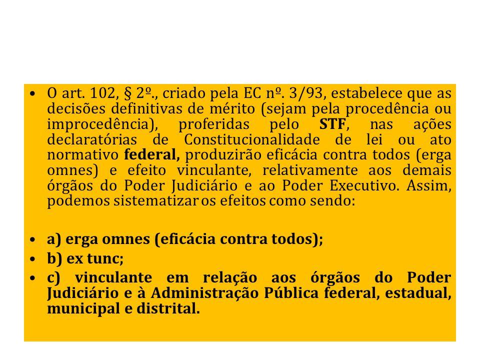 O art. 102, § 2º., criado pela EC nº. 3/93, estabelece que as decisões definitivas de mérito (sejam pela procedência ou improcedência), proferidas pel