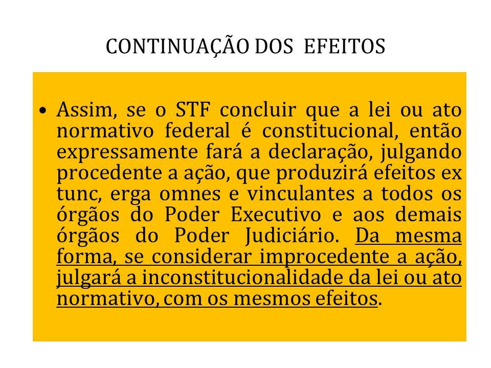 CONTINUAÇÃO DOS EFEITOS Assim, se o STF concluir que a lei ou ato normativo federal é constitucional, então expressamente fará a declaração, julgando