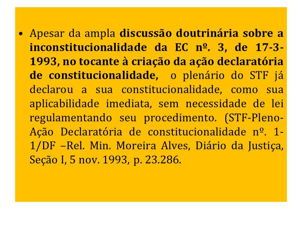 Apesar da ampla discussão doutrinária sobre a inconstitucionalidade da EC nº. 3, de 17-3- 1993, no tocante à criação da ação declaratória de constituc