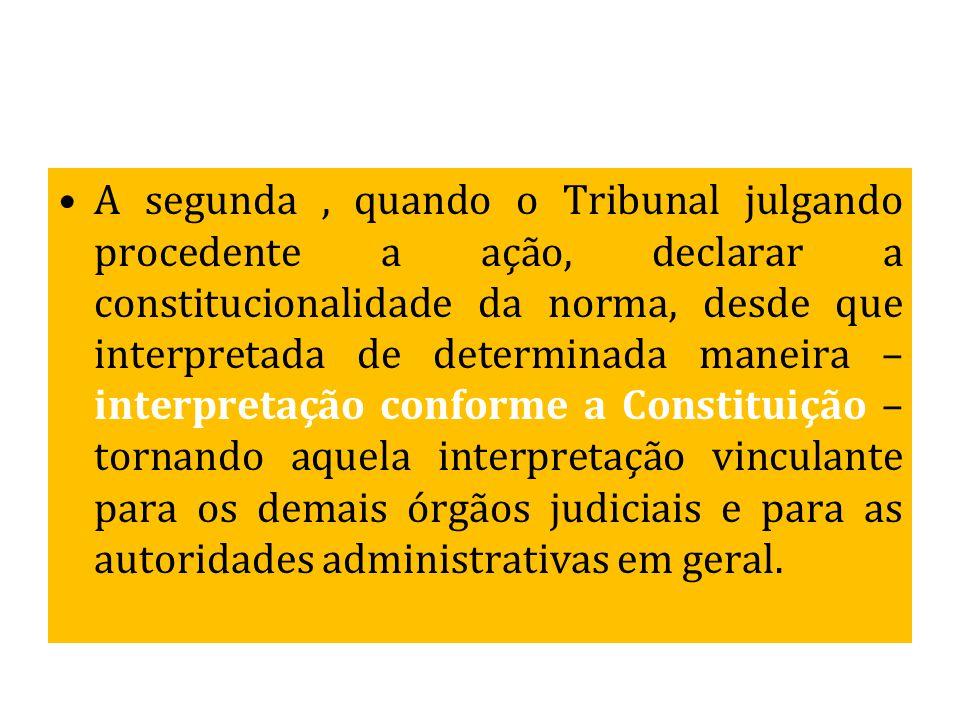 A segunda, quando o Tribunal julgando procedente a ação, declarar a constitucionalidade da norma, desde que interpretada de determinada maneira – inte