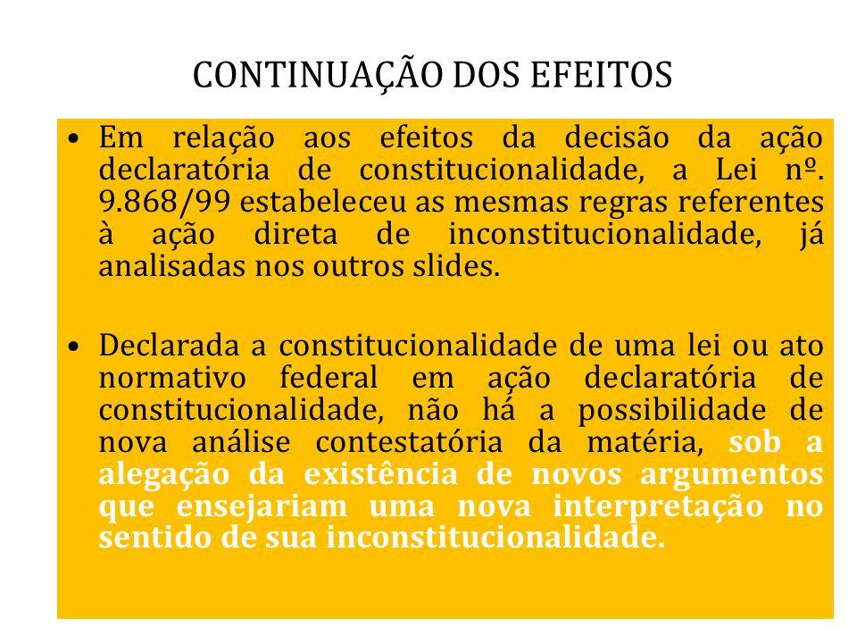CONTINUAÇÃO DOS EFEITOS Em relação aos efeitos da decisão da ação declaratória de constitucionalidade, a Lei nº. 9.868/99 estabeleceu as mesmas regras