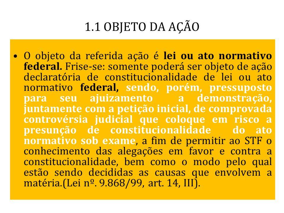 1.1 OBJETO DA AÇÃO O objeto da referida ação é lei ou ato normativo federal. Frise-se: somente poderá ser objeto de ação declaratória de constituciona