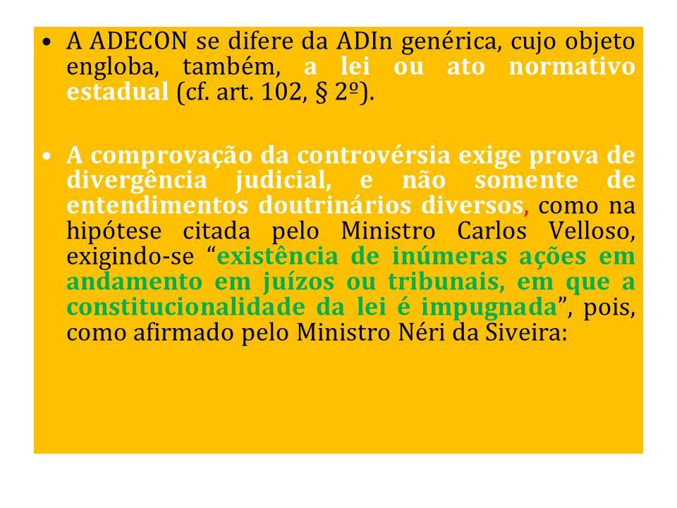 A ADECON se difere da ADIn genérica, cujo objeto engloba, também, a lei ou ato normativo estadual (cf. art. 102, § 2º). A comprovação da controvérsia