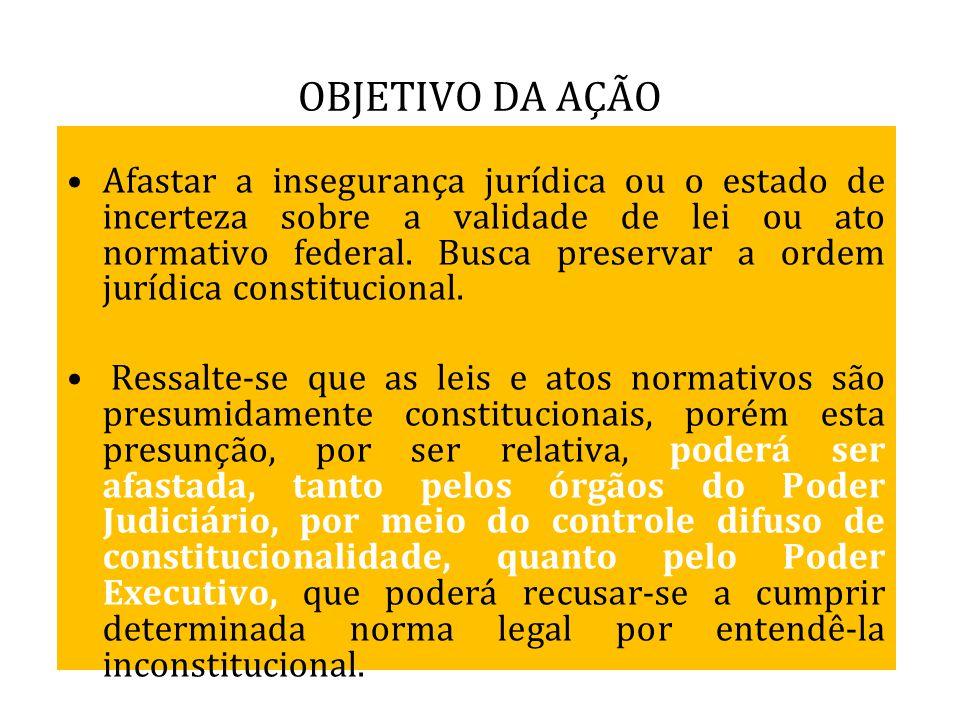 OBJETIVO DA AÇÃO Afastar a insegurança jurídica ou o estado de incerteza sobre a validade de lei ou ato normativo federal. Busca preservar a ordem jur
