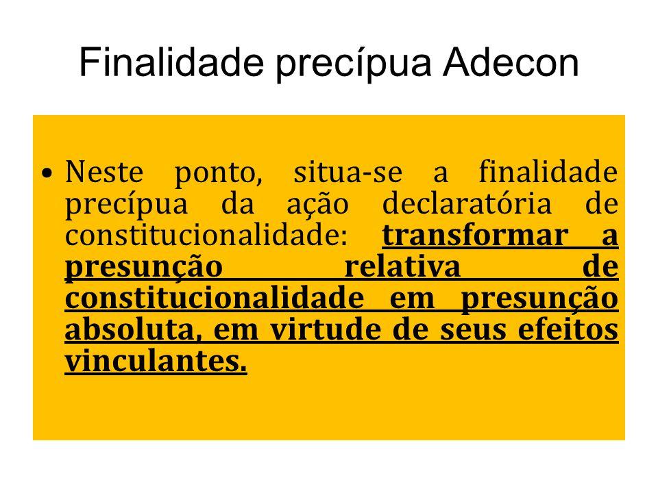 Finalidade precípua Adecon Neste ponto, situa-se a finalidade precípua da ação declaratória de constitucionalidade: transformar a presunção relativa d