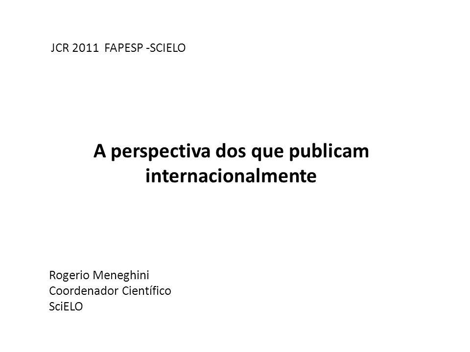 A perspectiva dos que publicam internacionalmente JCR 2011 FAPESP -SCIELO Rogerio Meneghini Coordenador Científico SciELO