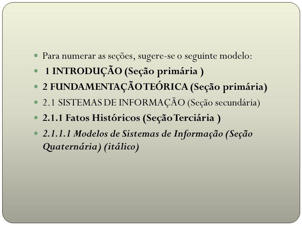 Para numerar as seções, sugere-se o seguinte modelo: 1 INTRODUÇÃO (Seção primária ) 2 FUNDAMENTAÇÃO TEÓRICA (Seção primária) 2.1 SISTEMAS DE INFORMAÇÃ