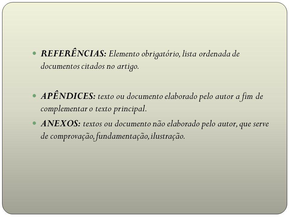 REFERÊNCIAS: Elemento obrigatório, lista ordenada de documentos citados no artigo. APÊNDICES: texto ou documento elaborado pelo autor a fim de complem