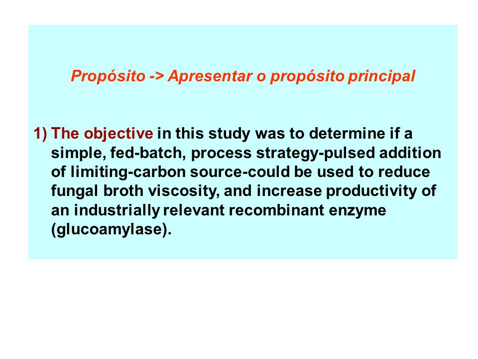 Propósito -> Apresentar o propósito principal 1)The objective in this study was to determine if a simple, fed-batch, process strategy-pulsed addition