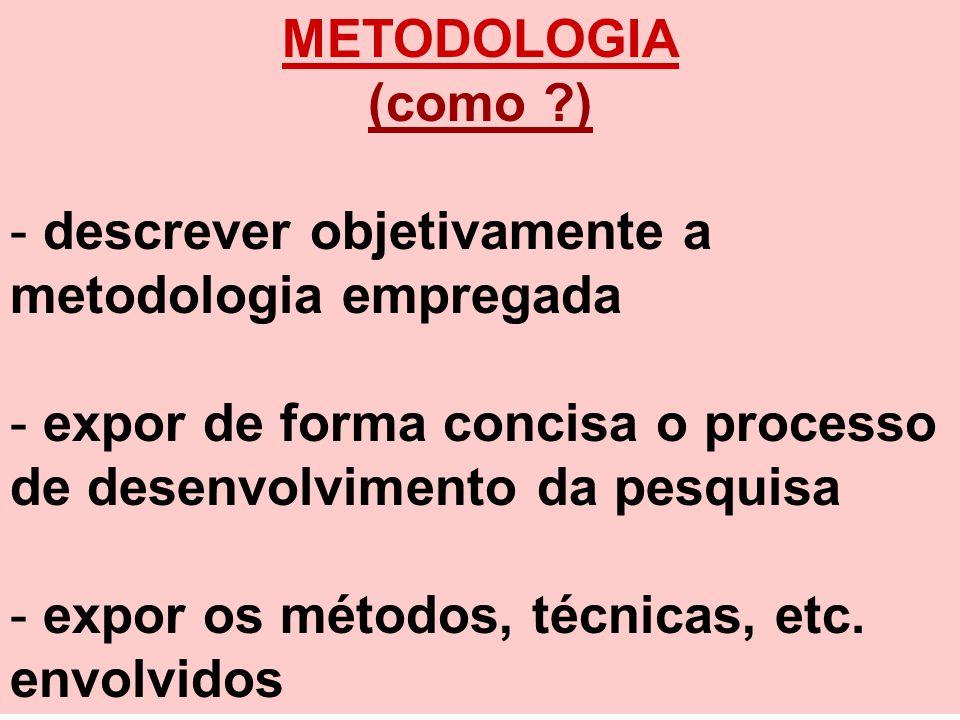 METODOLOGIA (como ?) - descrever objetivamente a metodologia empregada - expor de forma concisa o processo de desenvolvimento da pesquisa - expor os m
