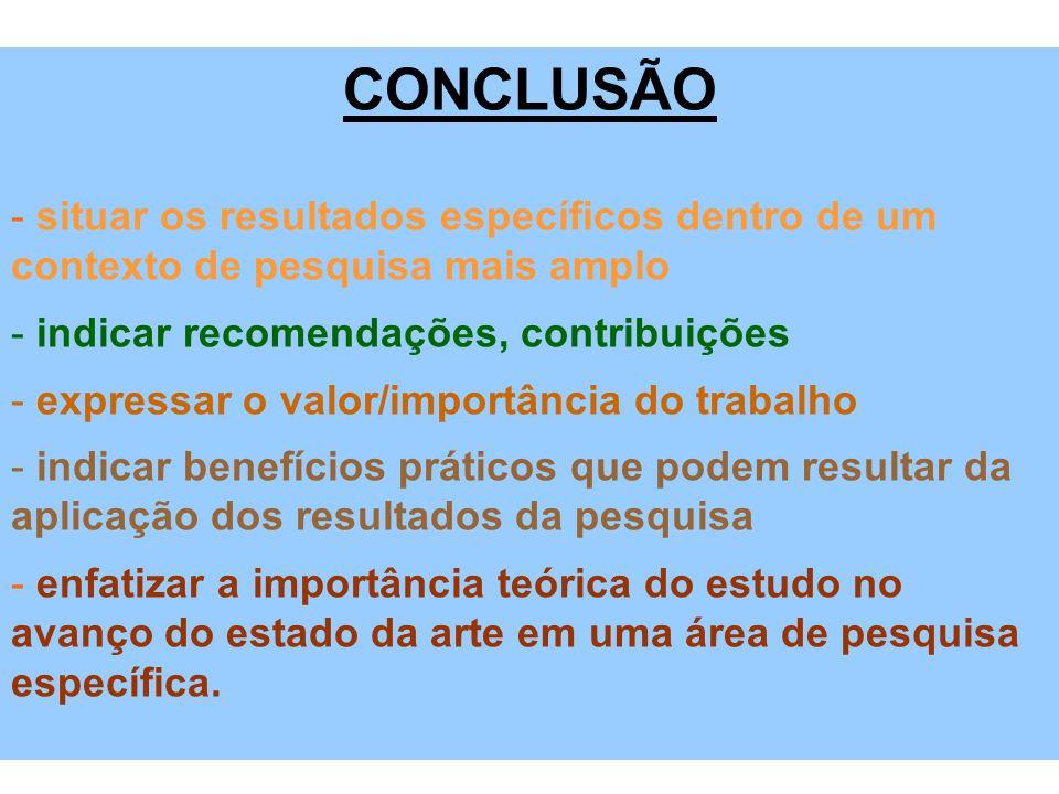 CONCLUSÃO - situar os resultados específicos dentro de um contexto de pesquisa mais amplo - indicar recomendações, contribuições - expressar o valor/i