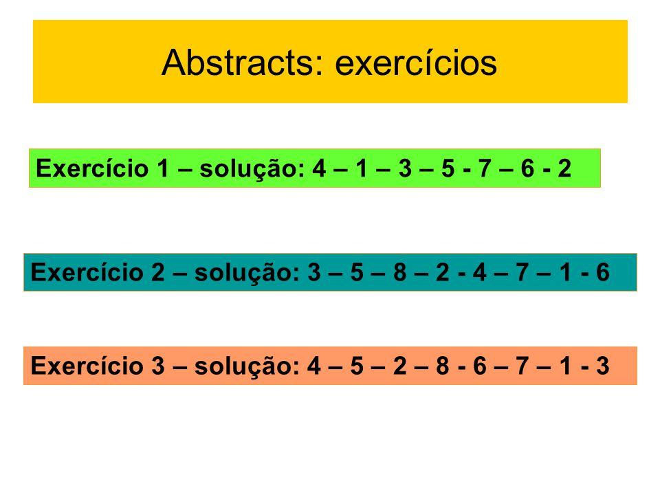 Abstracts: exercícios Exercício 1 – solução: 4 – 1 – 3 – 5 - 7 – 6 - 2 Exercício 2 – solução: 3 – 5 – 8 – 2 - 4 – 7 – 1 - 6 Exercício 3 – solução: 4 –