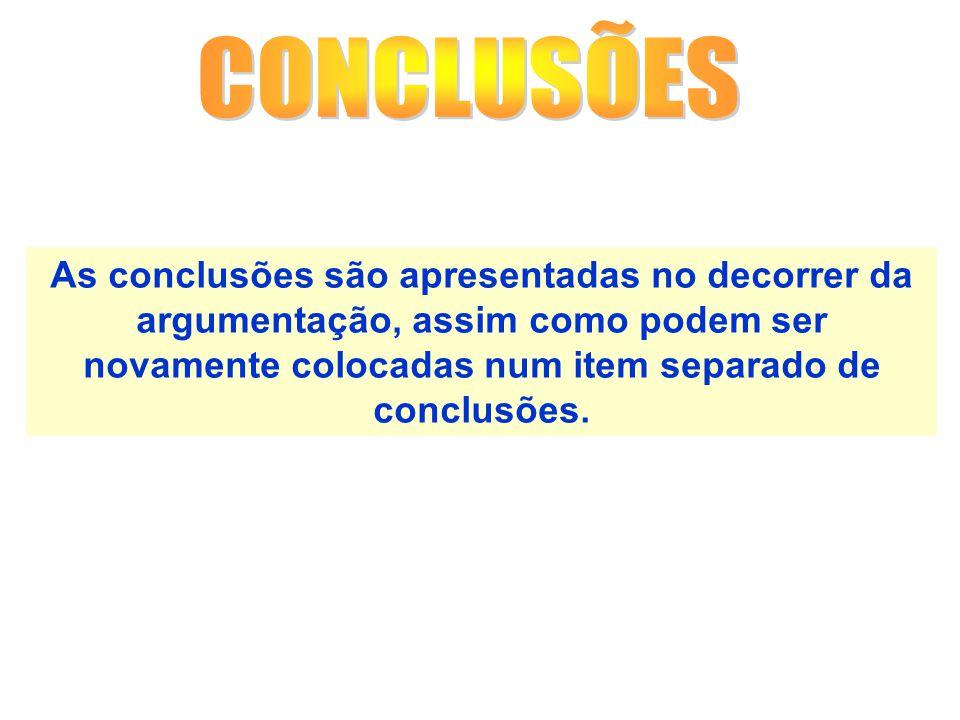 As conclusões são apresentadas no decorrer da argumentação, assim como podem ser novamente colocadas num item separado de conclusões.