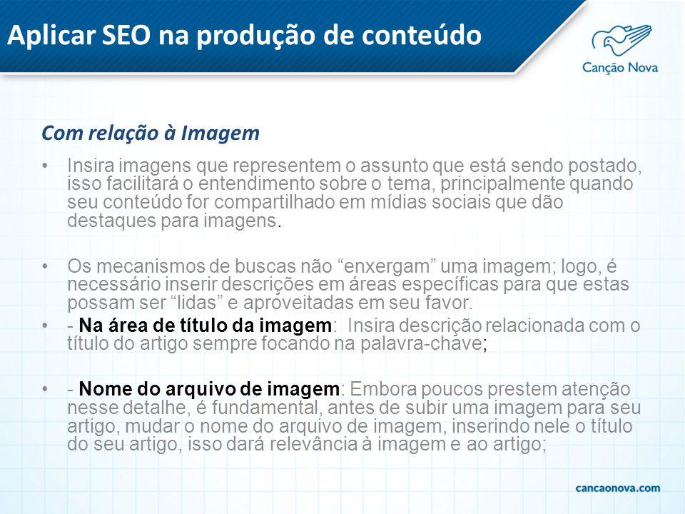 Aplicar SEO na produção de conteúdo Com relação à Imagem Insira imagens que representem o assunto que está sendo postado, isso facilitará o entendimen