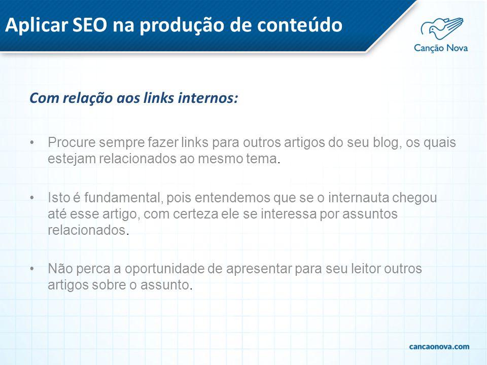 Aplicar SEO na produção de conteúdo Com relação aos links internos: Procure sempre fazer links para outros artigos do seu blog, os quais estejam relac