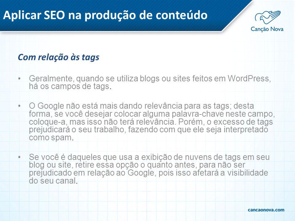 Aplicar SEO na produção de conteúdo Com relação às tags Geralmente, quando se utiliza blogs ou sites feitos em WordPress, há os campos de tags. O Goog