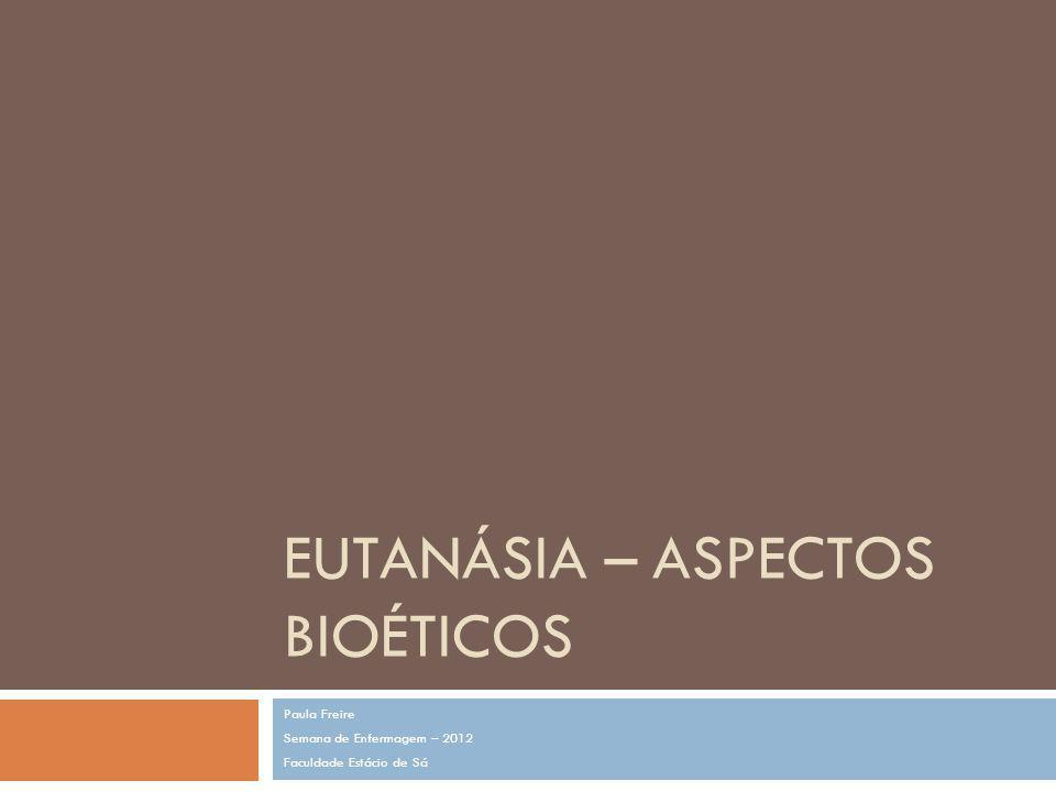 EUTANÁSIA – ASPECTOS BIOÉTICOS Paula Freire Semana de Enfermagem – 2012 Faculdade Estácio de Sá