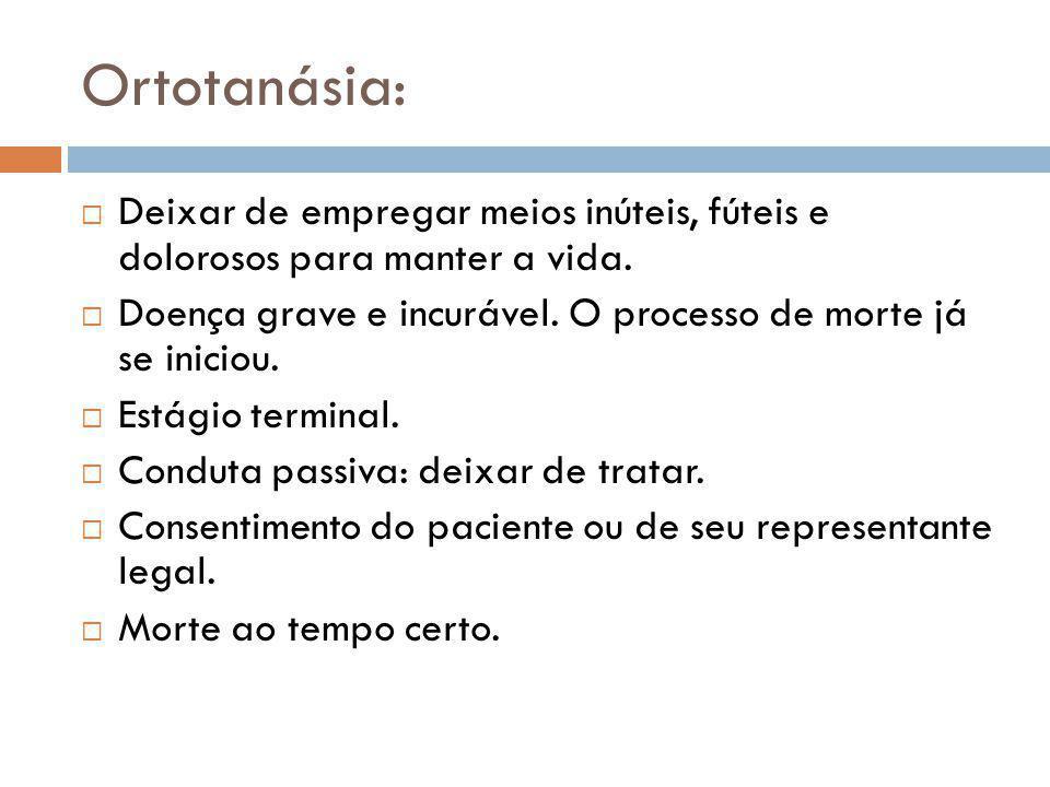 Ortotanásia:  Deixar de empregar meios inúteis, fúteis e dolorosos para manter a vida.